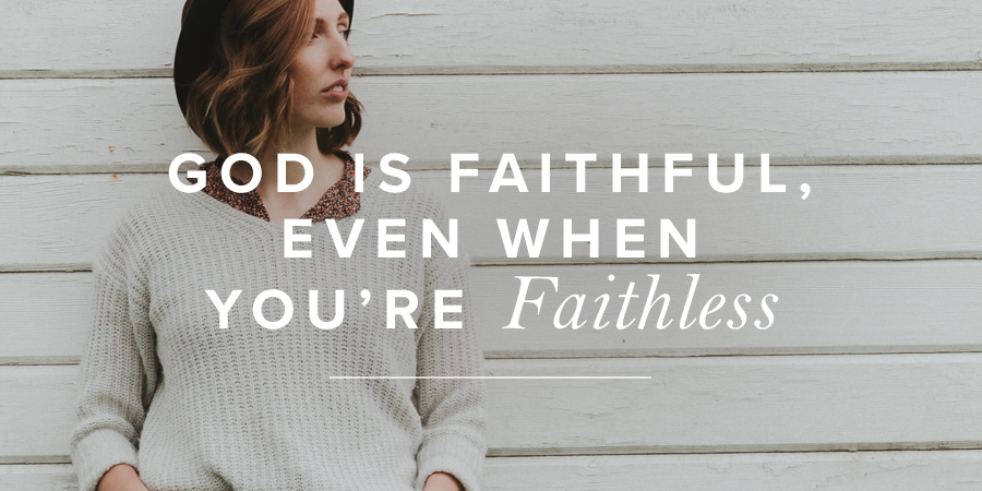 God Is Faithful, Even When You're Faithless | True Woman Blog | Revive Our Hearts